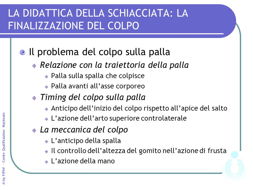 © by FIPAV - Centro Qualificazione Nazionale LA DIDATTICA DELLA SCHIACCIATA: LA FINALIZZAZIONE DEL COLPO Il problema del colpo sulla palla Relazione c