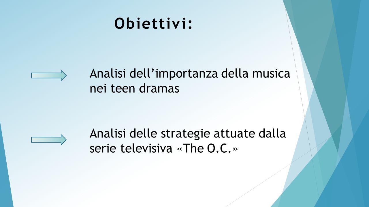 Obiettivi: Analisi dell'importanza della musica nei teen dramas Analisi delle strategie attuate dalla serie televisiva «The O.C.»