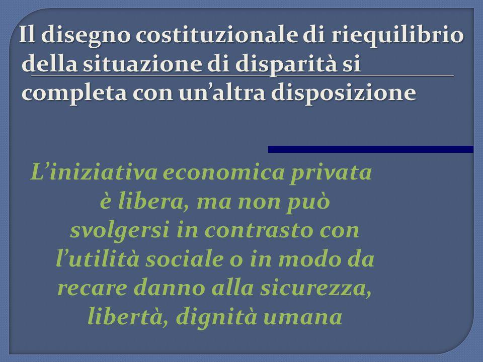 Il disegno costituzionale di riequilibrio della situazione di disparità si completa con un'altra disposizione L'iniziativa economica privata è libera,