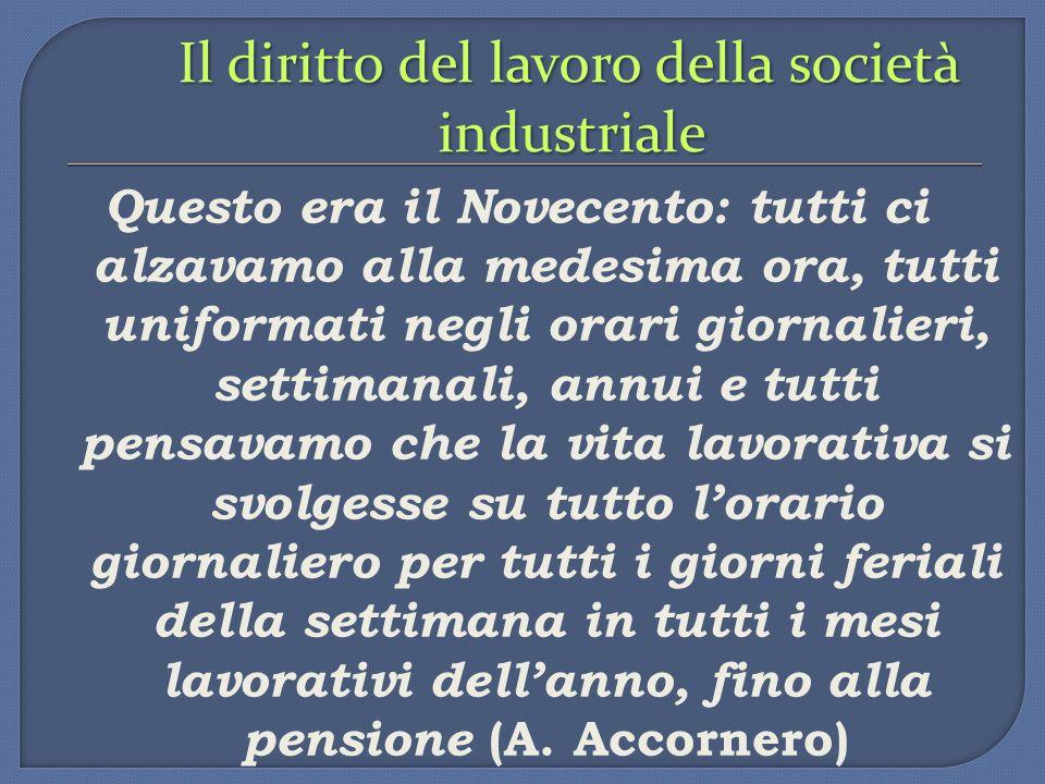 Il diritto del lavoro della società industriale Questo era il Novecento: tutti ci alzavamo alla medesima ora, tutti uniformati negli orari giornalieri