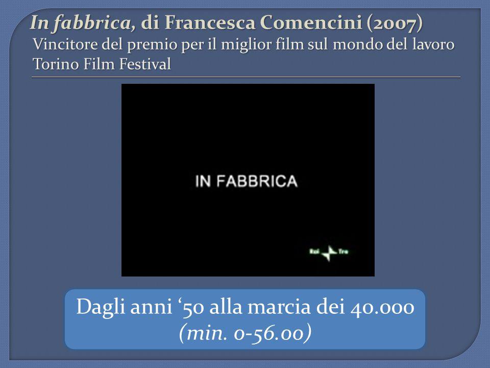 In fabbrica, di Francesca Comencini (2007) Vincitore del premio per il miglior film sul mondo del lavoro Torino Film Festival Dagli anni '50 alla marcia dei 40.000 (min.
