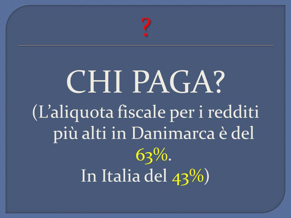 ? CHI PAGA? (L'aliquota fiscale per i redditi più alti in Danimarca è del 63%. In Italia del 43%)