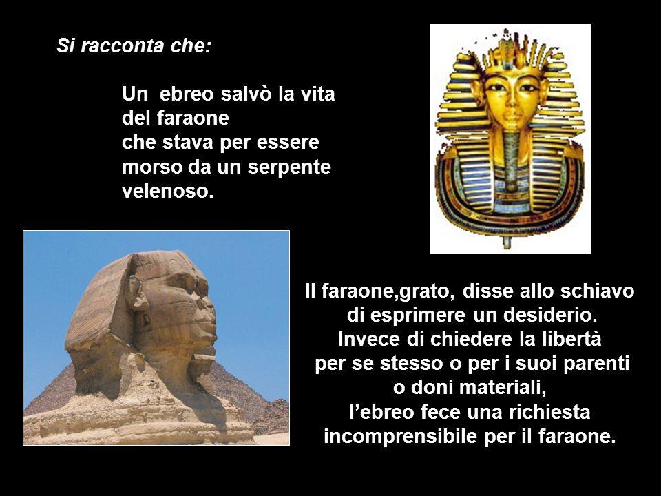 Si racconta che: Un ebreo salvò la vita del faraone che stava per essere morsoda un serpente velenoso. Il faraone,grato, disse allo schiavo di esprime