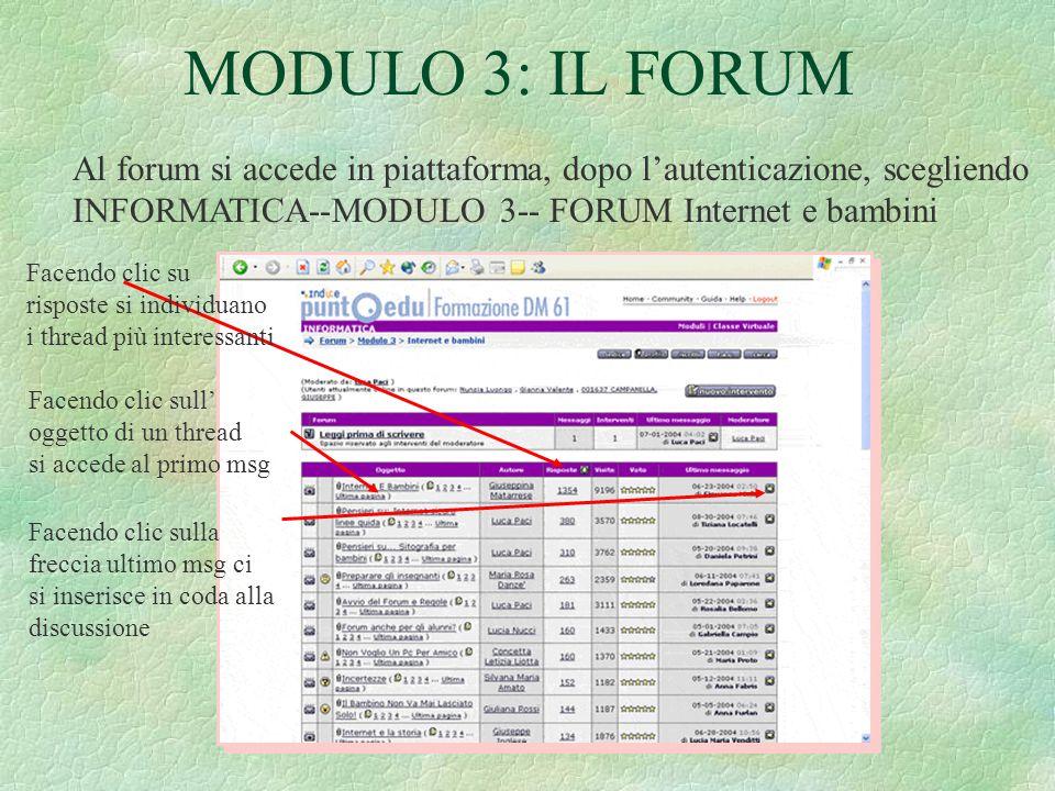 MODULO 3: IL FORUM Al forum si accede in piattaforma, dopo l'autenticazione, scegliendo INFORMATICA--MODULO 3-- FORUM Internet e bambini Facendo clic su risposte si individuano i thread più interessanti Facendo clic sull' oggetto di un thread si accede al primo msg Facendo clic sulla freccia ultimo msg ci si inserisce in coda alla discussione