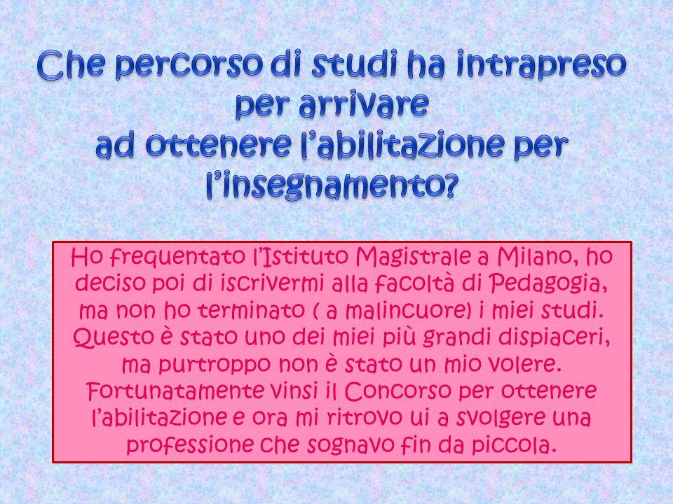 Ho frequentato l'Istituto Magistrale a Milano, ho deciso poi di iscrivermi alla facoltà di Pedagogia, ma non ho terminato ( a malincuore) i miei studi