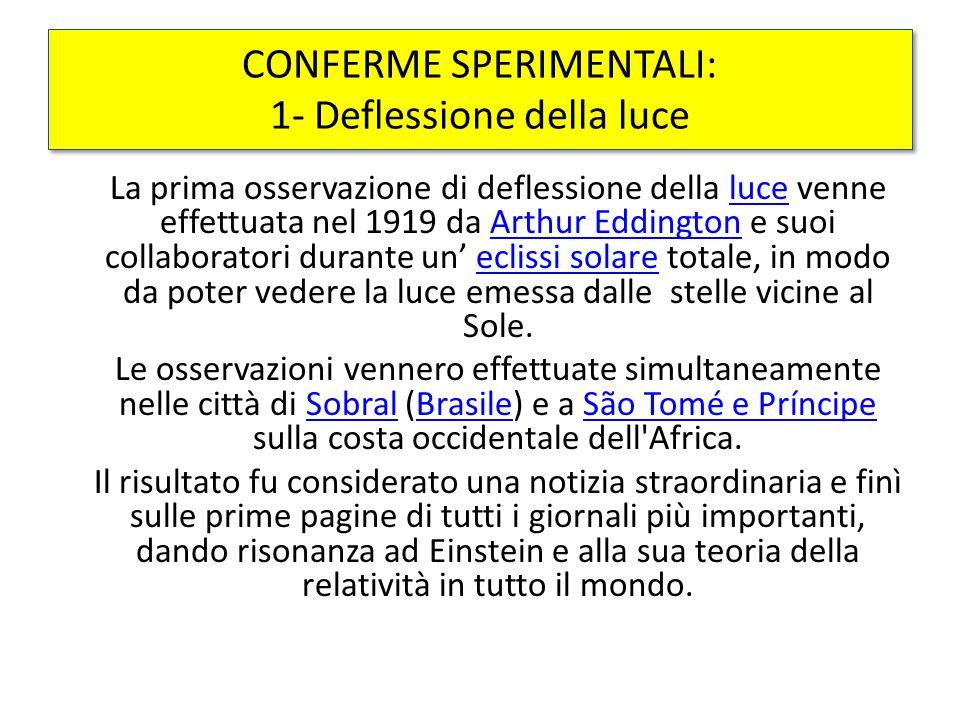 La prima osservazione di deflessione della luce venne effettuata nel 1919 da Arthur Eddington e suoi collaboratori durante un' eclissi solare totale, in modo da poter vedere la luce emessa dalle stelle vicine al Sole.luceArthur Eddingtoneclissi solare Le osservazioni vennero effettuate simultaneamente nelle città di Sobral (Brasile) e a São Tomé e Príncipe sulla costa occidentale dell Africa.SobralBrasileSão Tomé e Príncipe Il risultato fu considerato una notizia straordinaria e finì sulle prime pagine di tutti i giornali più importanti, dando risonanza ad Einstein e alla sua teoria della relatività in tutto il mondo.