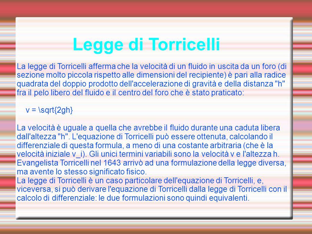 Legge di Torricelli La legge di Torricelli afferma che la velocità di un fluido in uscita da un foro (di sezione molto piccola rispetto alle dimension
