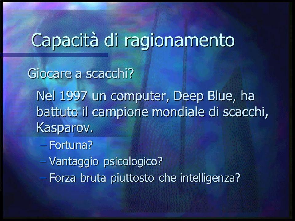 Capacità di ragionamento Nel 1997 un computer, Deep Blue, ha battuto il campione mondiale di scacchi, Kasparov.
