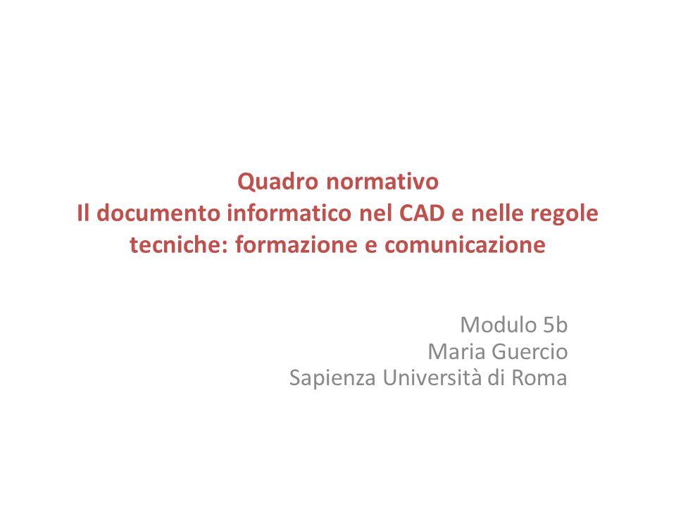 Quadro normativo Il documento informatico nel CAD e nelle regole tecniche: formazione e comunicazione Modulo 5b Maria Guercio Sapienza Università di R