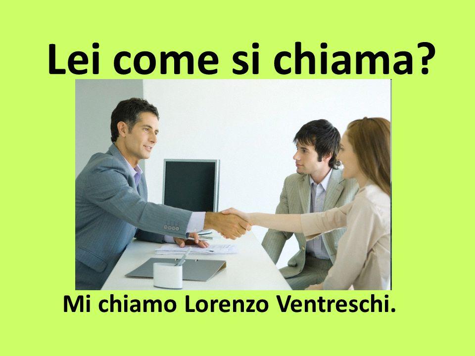 Lei come si chiama? Mi chiamo Lorenzo Ventreschi.