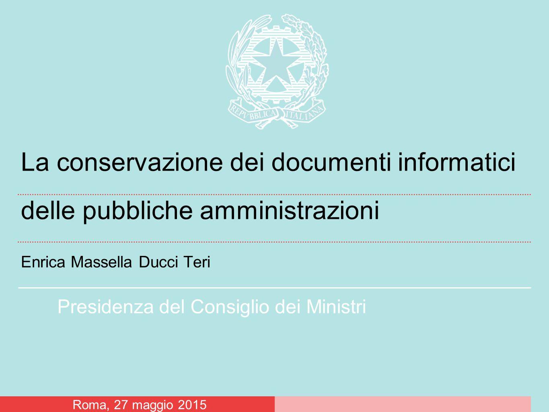 Presidenza del Consiglio dei Ministri La conservazione dei documenti informatici delle pubbliche amministrazioni Enrica Massella Ducci Teri Roma, 27 m