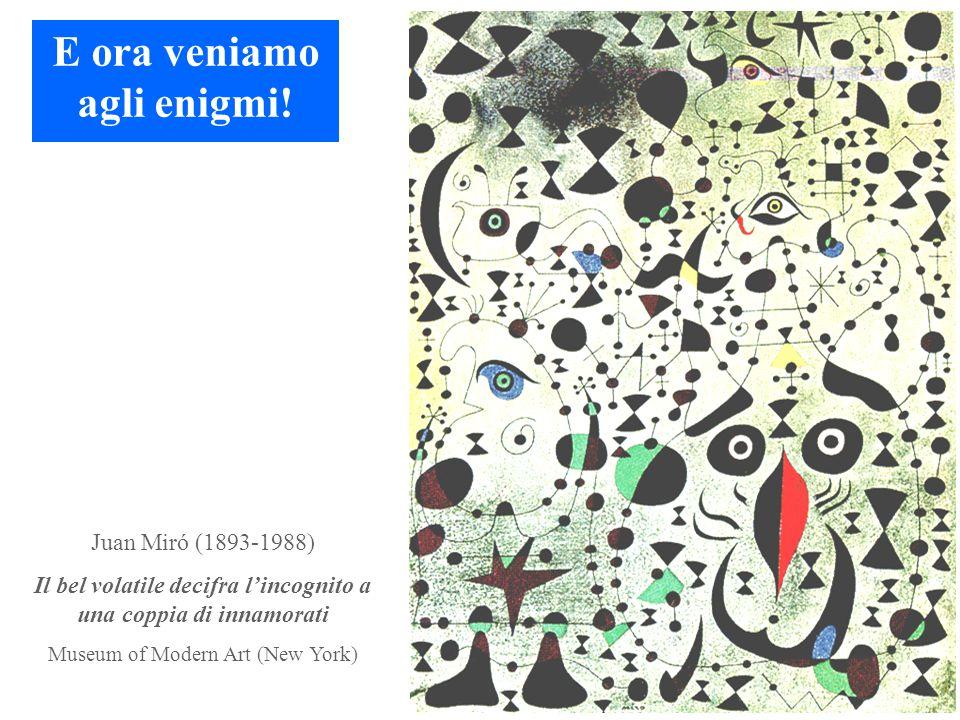 Juan Miró (1893-1988) Il bel volatile decifra l'incognito a una coppia di innamorati Museum of Modern Art (New York) E ora veniamo agli enigmi!