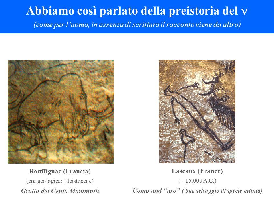 Abbiamo così parlato della preistoria del (come per l'uomo, in assenza di scrittura il racconto viene da altro) Lascaux (France) (~ 15.000 A.C.) Uomo and uro ( bue selvaggio di specie estinta) Rouffignac (Francia) (era geologica: Pleistocene) Grotta dei Cento Mammuth