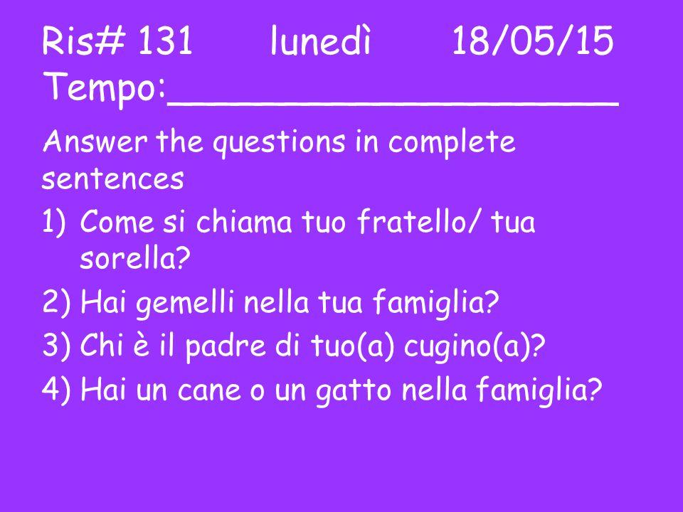 Ris# 131 lunedì18/05/15 Tempo:___________________ Answer the questions in complete sentences 1)Come si chiama tuo fratello/ tua sorella.