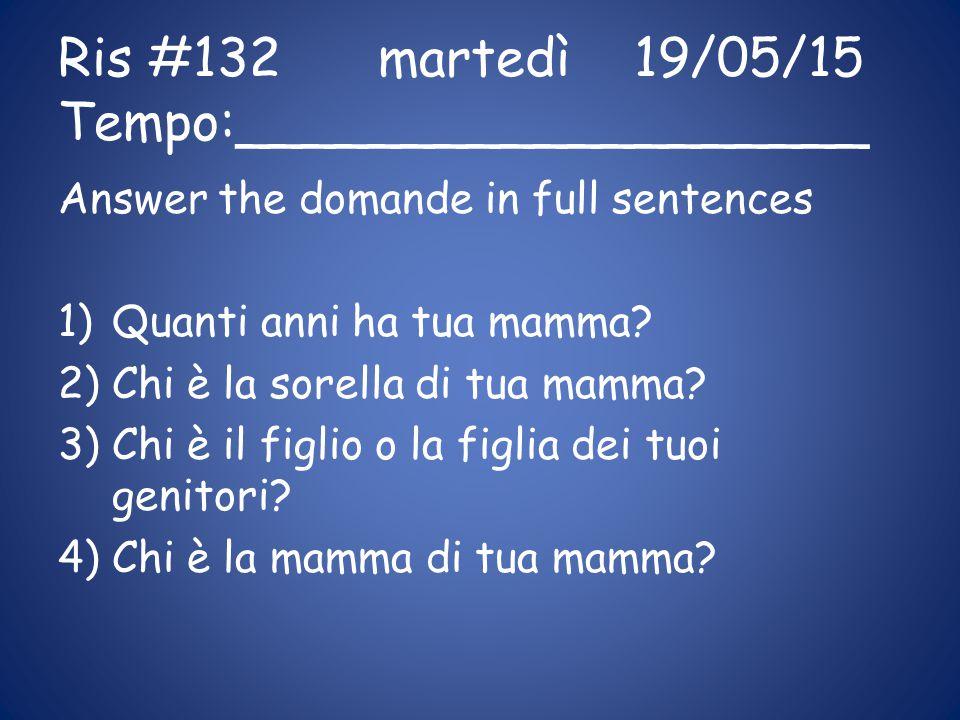 Ris #132 martedì19/05/15 Tempo:___________________ Answer the domande in full sentences 1)Quanti anni ha tua mamma.