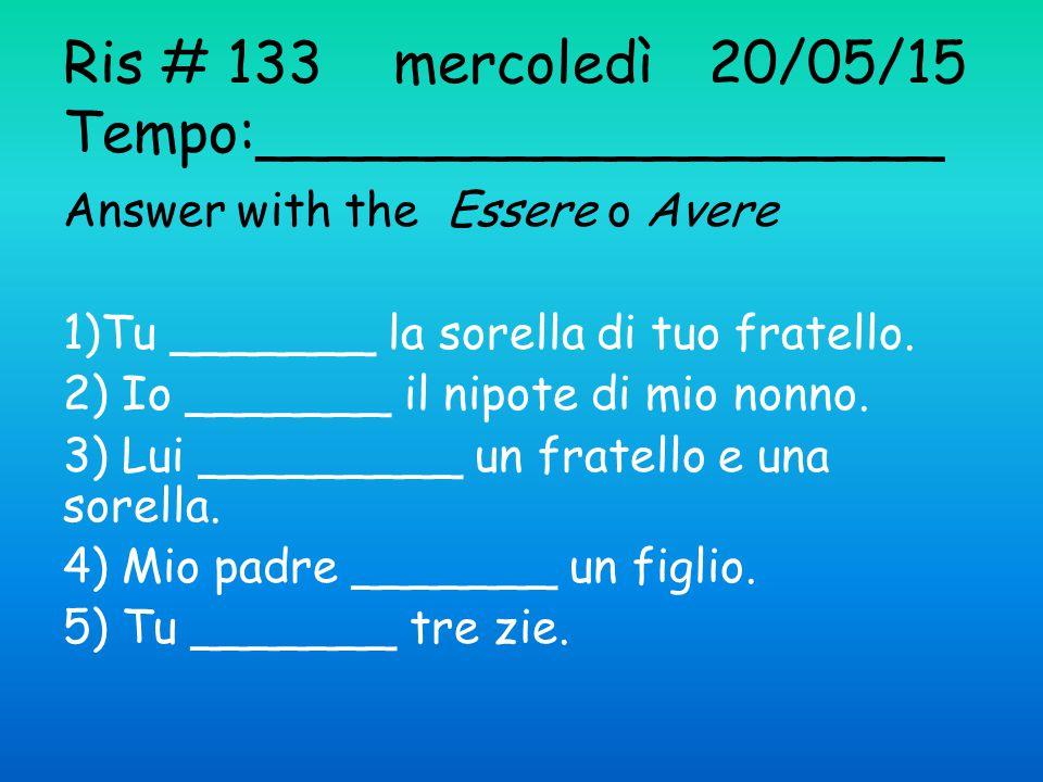 Ris # 133 mercoledì 20/05/15 Tempo:___________________ Answer with the Essere o Avere 1)Tu _______ la sorella di tuo fratello.