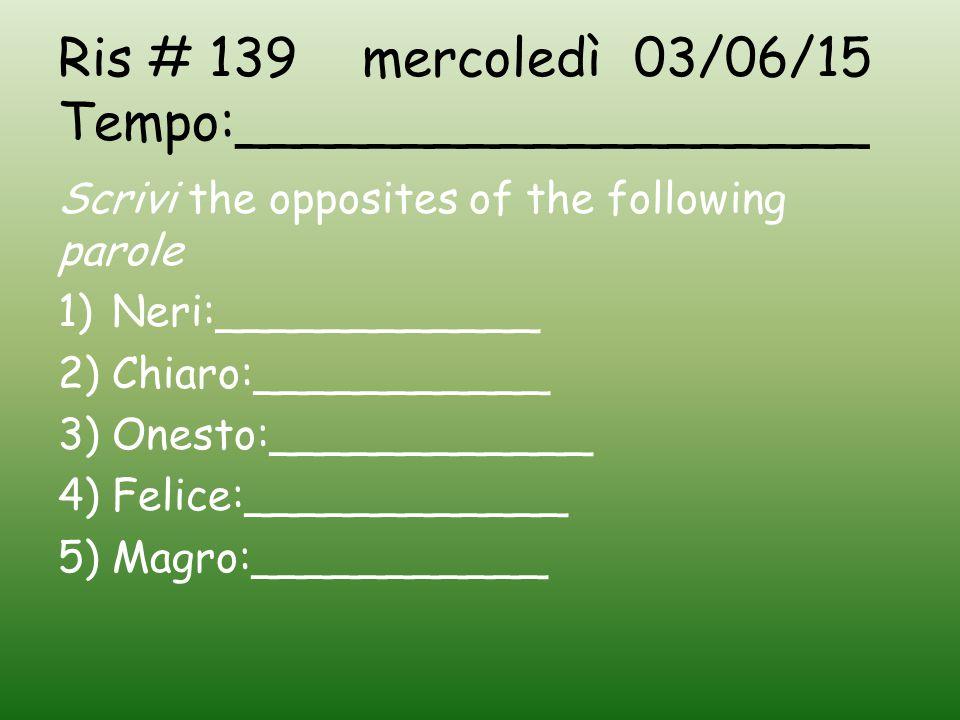 Ris # 139 mercoledì 03/06/15 Tempo:___________________ Scrivi the opposites of the following parole 1)Neri:____________ 2)Chiaro:___________ 3)Onesto:____________ 4)Felice:____________ 5)Magro:___________