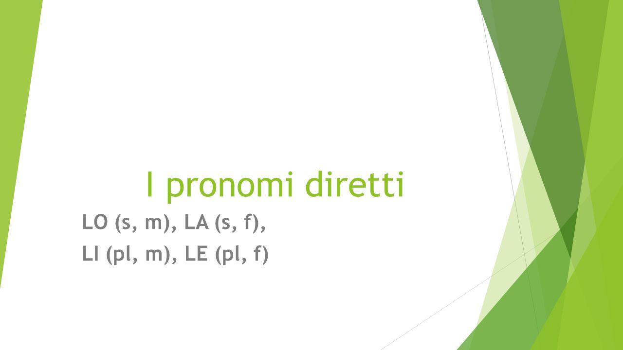 I pronomi diretti LO (s, m), LA (s, f), LI (pl, m), LE (pl, f)
