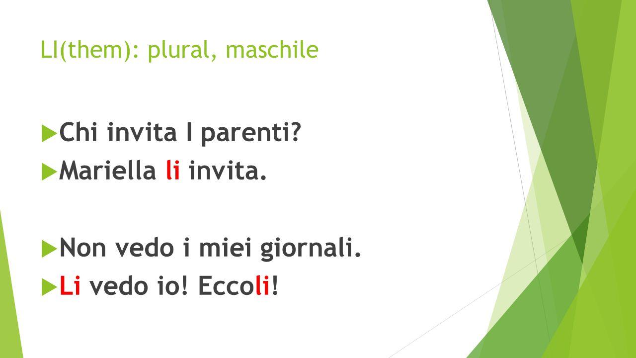 LI(them): plural, maschile  Chi invita I parenti?  Mariella li invita.  Non vedo i miei giornali.  Li vedo io! Eccoli!