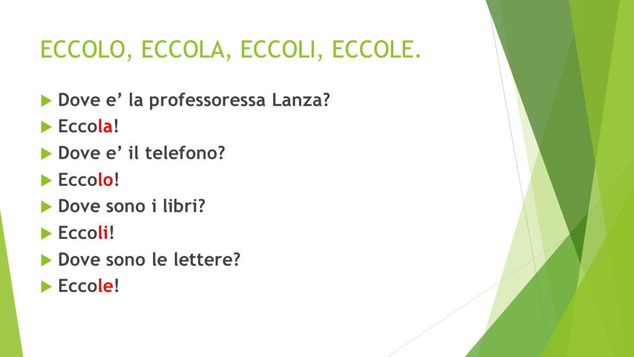 ECCOLO, ECCOLA, ECCOLI, ECCOLE.  Dove e' la professoressa Lanza?  Eccola!  Dove e' il telefono?  Eccolo!  Dove sono i libri?  Eccoli!  Dove son
