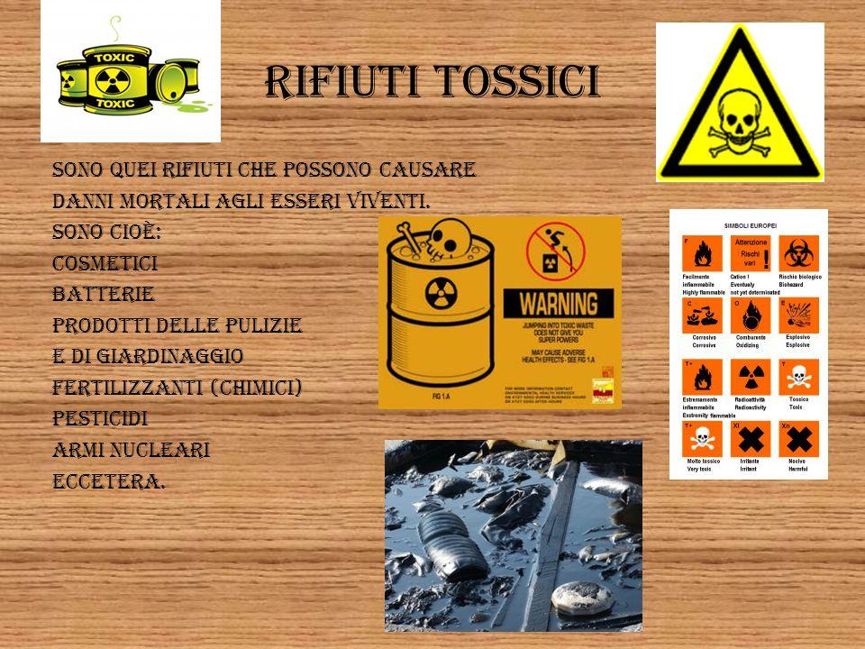 Rifiuti tossici Sono quei rifiuti che possono causare Danni mortali agli esseri viventi. Sono cioè: Cosmetici Batterie Prodotti delle pulizie E di gia