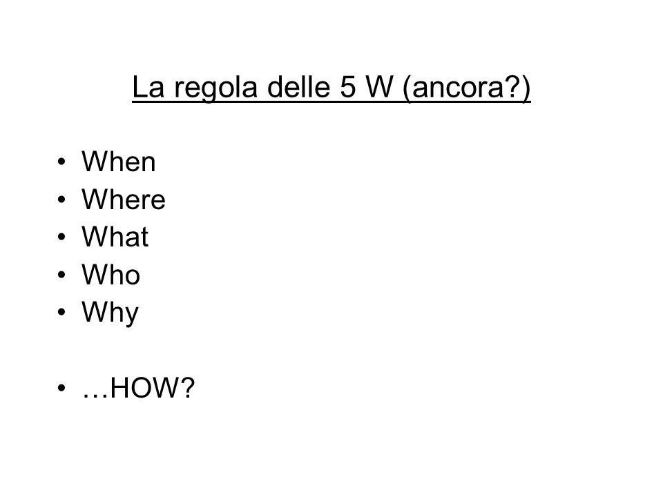La regola delle 5 W (ancora?) When Where What Who Why …HOW?