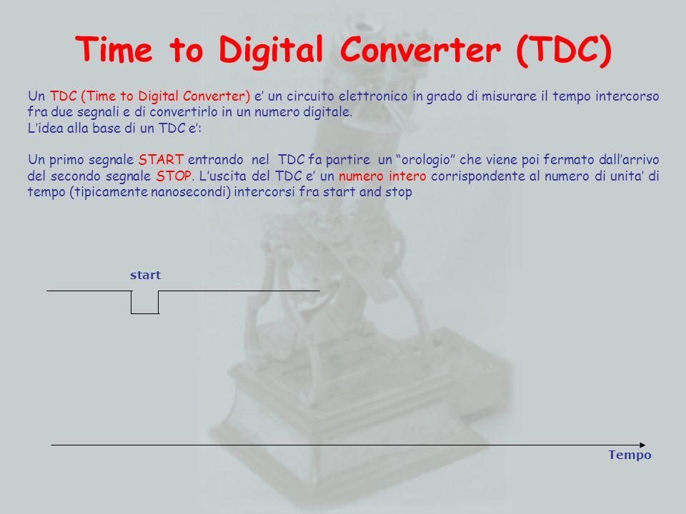 Time to Digital Converter (TDC) Tempo start stop Un TDC (Time to Digital Converter) e' un circuito elettronico in grado di misurare il tempo intercorso fra due segnali e di convertirlo in un numero digitale.