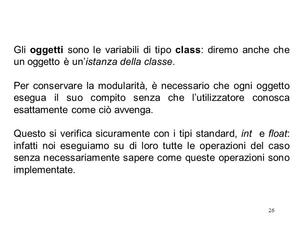 26 Gli oggetti sono le variabili di tipo class: diremo anche che un oggetto è un'istanza della classe.