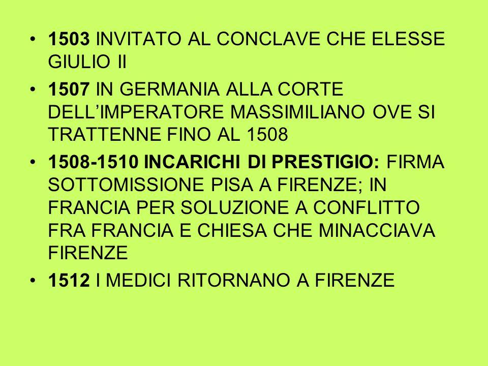 1503 INVITATO AL CONCLAVE CHE ELESSE GIULIO II 1507 IN GERMANIA ALLA CORTE DELL'IMPERATORE MASSIMILIANO OVE SI TRATTENNE FINO AL 1508 1508-1510 INCARICHI DI PRESTIGIO: FIRMA SOTTOMISSIONE PISA A FIRENZE; IN FRANCIA PER SOLUZIONE A CONFLITTO FRA FRANCIA E CHIESA CHE MINACCIAVA FIRENZE 1512 I MEDICI RITORNANO A FIRENZE