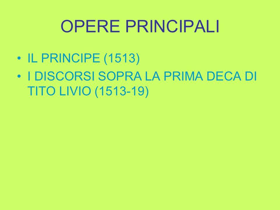 OPERE PRINCIPALI IL PRINCIPE (1513) I DISCORSI SOPRA LA PRIMA DECA DI TITO LIVIO (1513-19)