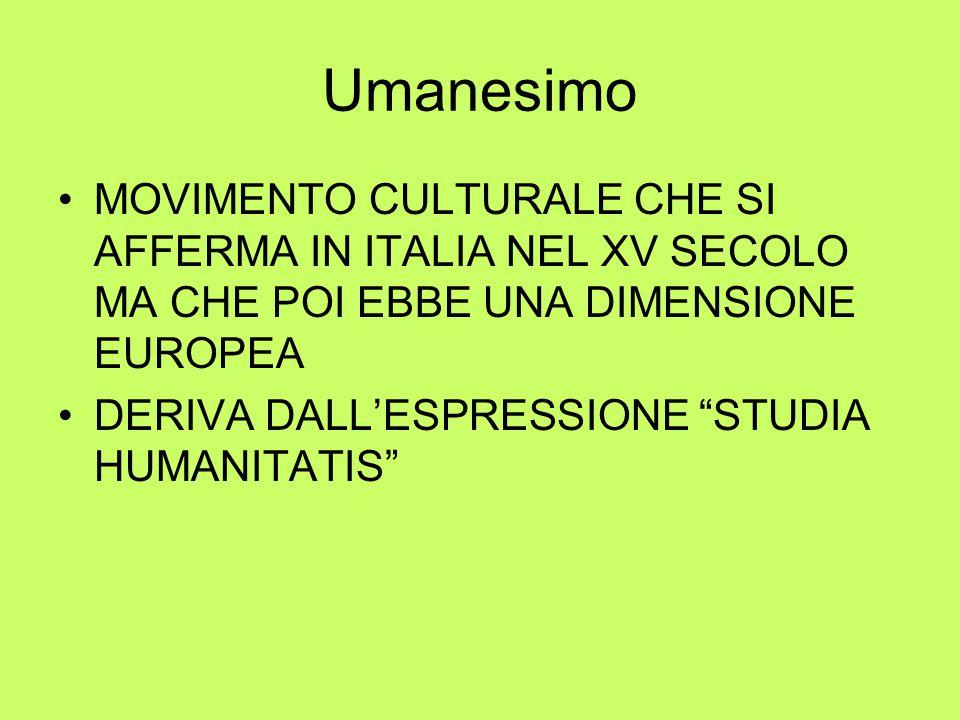 Umanesimo MOVIMENTO CULTURALE CHE SI AFFERMA IN ITALIA NEL XV SECOLO MA CHE POI EBBE UNA DIMENSIONE EUROPEA DERIVA DALL'ESPRESSIONE STUDIA HUMANITATIS