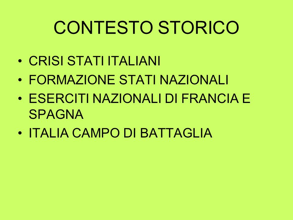 CONTESTO STORICO CRISI STATI ITALIANI FORMAZIONE STATI NAZIONALI ESERCITI NAZIONALI DI FRANCIA E SPAGNA ITALIA CAMPO DI BATTAGLIA