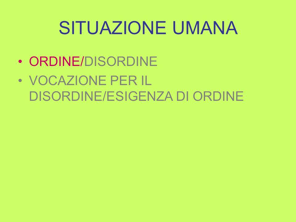 SITUAZIONE UMANA ORDINE/DISORDINE VOCAZIONE PER IL DISORDINE/ESIGENZA DI ORDINE