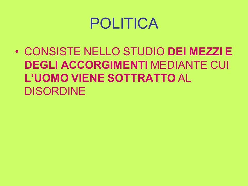 POLITICA CONSISTE NELLO STUDIO DEI MEZZI E DEGLI ACCORGIMENTI MEDIANTE CUI L'UOMO VIENE SOTTRATTO AL DISORDINE