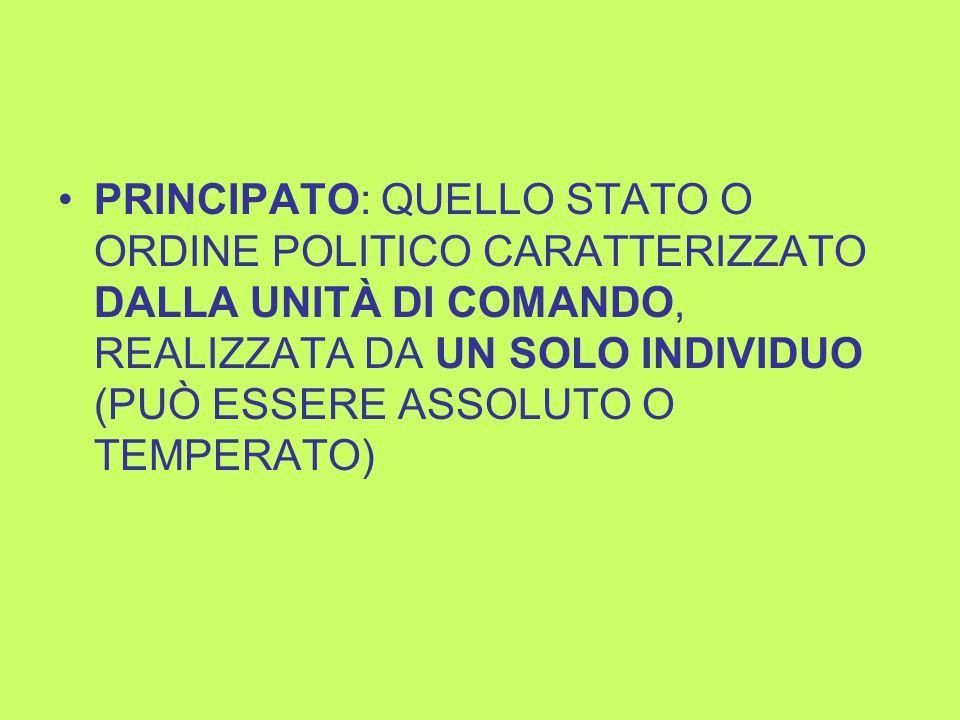PRINCIPATO: QUELLO STATO O ORDINE POLITICO CARATTERIZZATO DALLA UNITÀ DI COMANDO, REALIZZATA DA UN SOLO INDIVIDUO (PUÒ ESSERE ASSOLUTO O TEMPERATO)