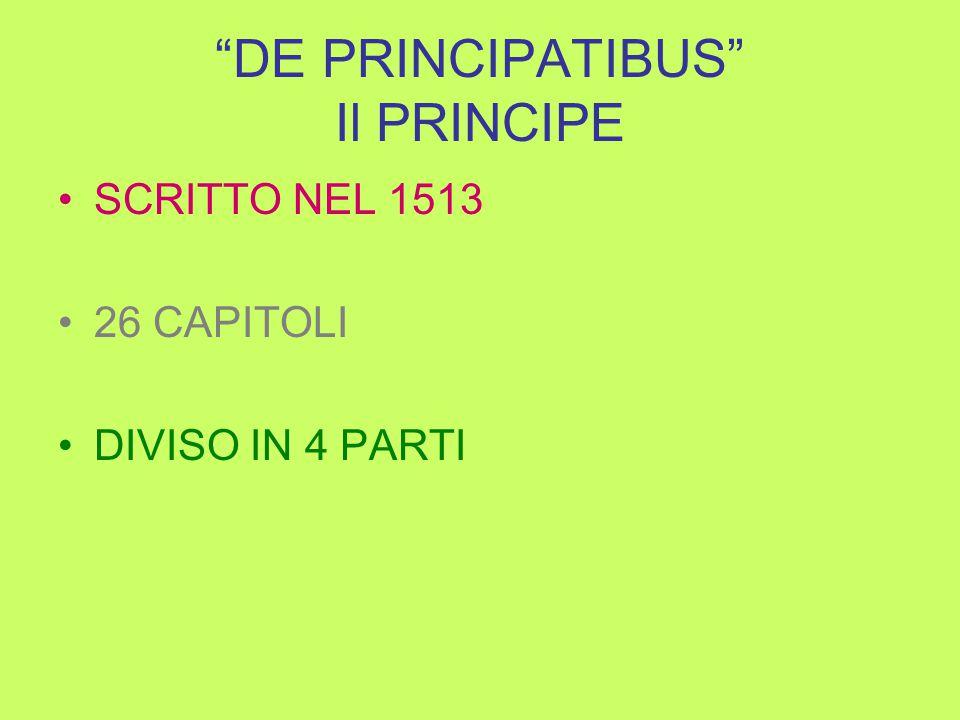 DE PRINCIPATIBUS Il PRINCIPE SCRITTO NEL 1513 26 CAPITOLI DIVISO IN 4 PARTI