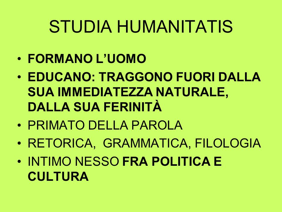 STUDIA HUMANITATIS FORMANO L'UOMO EDUCANO: TRAGGONO FUORI DALLA SUA IMMEDIATEZZA NATURALE, DALLA SUA FERINITÀ PRIMATO DELLA PAROLA RETORICA, GRAMMATICA, FILOLOGIA INTIMO NESSO FRA POLITICA E CULTURA
