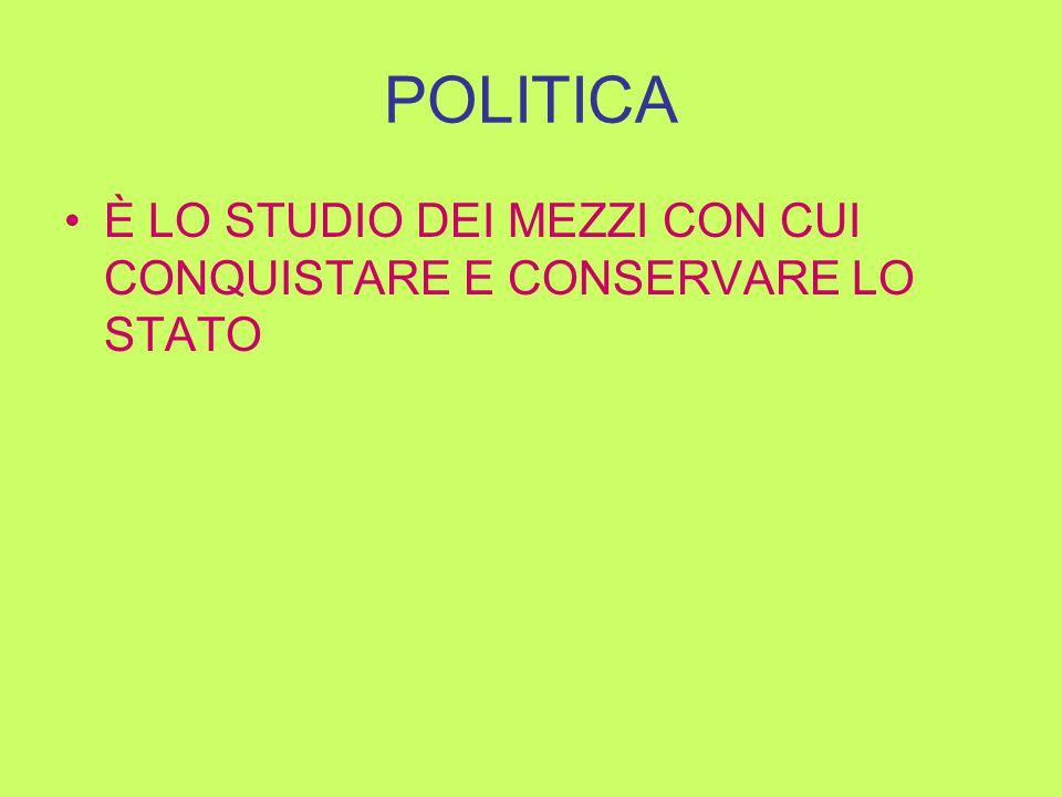 POLITICA È LO STUDIO DEI MEZZI CON CUI CONQUISTARE E CONSERVARE LO STATO