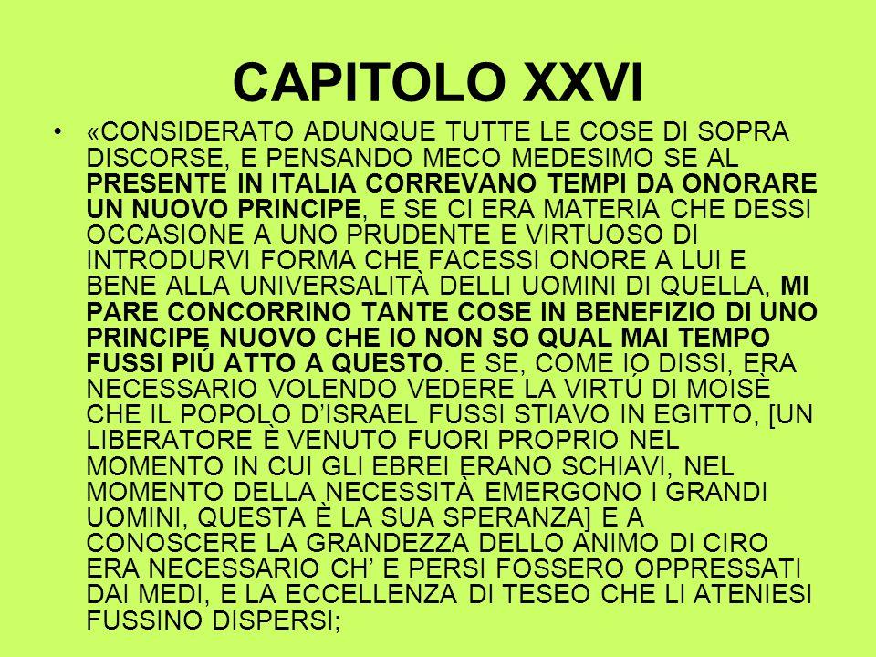 CAPITOLO XXVI «CONSIDERATO ADUNQUE TUTTE LE COSE DI SOPRA DISCORSE, E PENSANDO MECO MEDESIMO SE AL PRESENTE IN ITALIA CORREVANO TEMPI DA ONORARE UN NUOVO PRINCIPE, E SE CI ERA MATERIA CHE DESSI OCCASIONE A UNO PRUDENTE E VIRTUOSO DI INTRODURVI FORMA CHE FACESSI ONORE A LUI E BENE ALLA UNIVERSALITÀ DELLI UOMINI DI QUELLA, MI PARE CONCORRINO TANTE COSE IN BENEFIZIO DI UNO PRINCIPE NUOVO CHE IO NON SO QUAL MAI TEMPO FUSSI PIÚ ATTO A QUESTO.