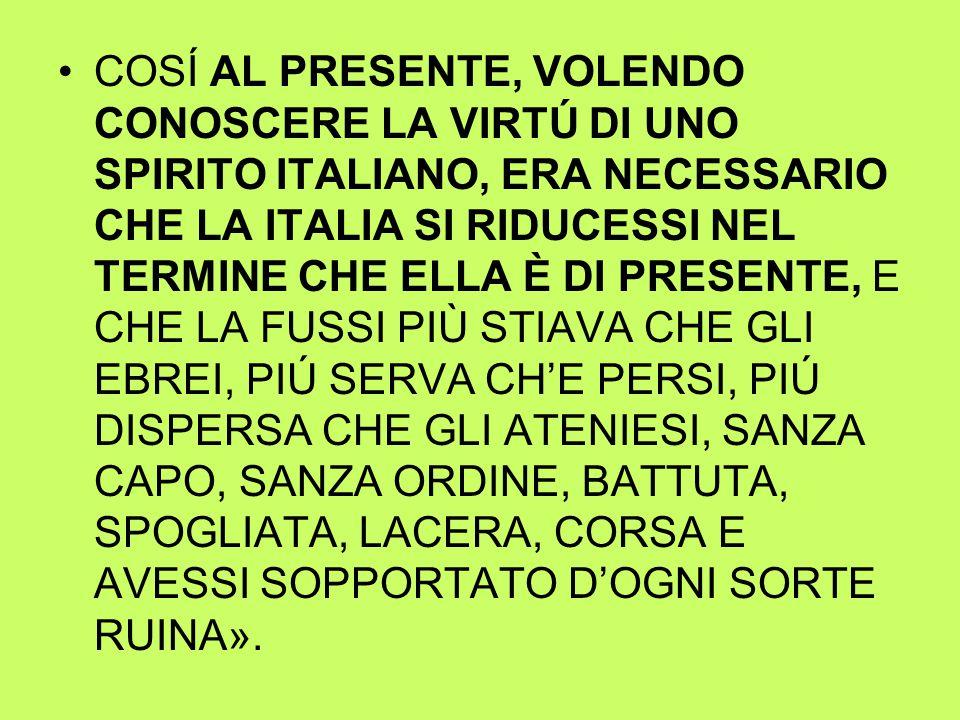 COSÍ AL PRESENTE, VOLENDO CONOSCERE LA VIRTÚ DI UNO SPIRITO ITALIANO, ERA NECESSARIO CHE LA ITALIA SI RIDUCESSI NEL TERMINE CHE ELLA È DI PRESENTE, E CHE LA FUSSI PIÙ STIAVA CHE GLI EBREI, PIÚ SERVA CH'E PERSI, PIÚ DISPERSA CHE GLI ATENIESI, SANZA CAPO, SANZA ORDINE, BATTUTA, SPOGLIATA, LACERA, CORSA E AVESSI SOPPORTATO D'OGNI SORTE RUINA».