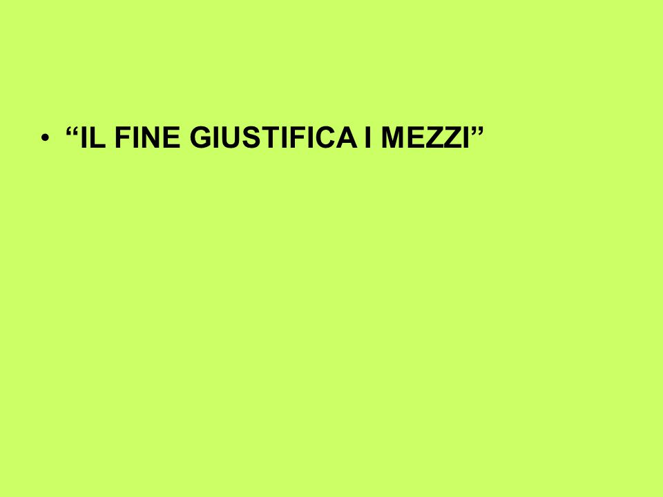 IL FINE GIUSTIFICA I MEZZI