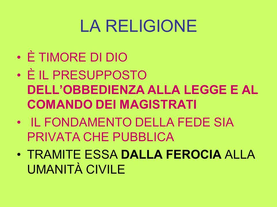 LA RELIGIONE È TIMORE DI DIO È IL PRESUPPOSTO DELL'OBBEDIENZA ALLA LEGGE E AL COMANDO DEI MAGISTRATI IL FONDAMENTO DELLA FEDE SIA PRIVATA CHE PUBBLICA TRAMITE ESSA DALLA FEROCIA ALLA UMANITÀ CIVILE