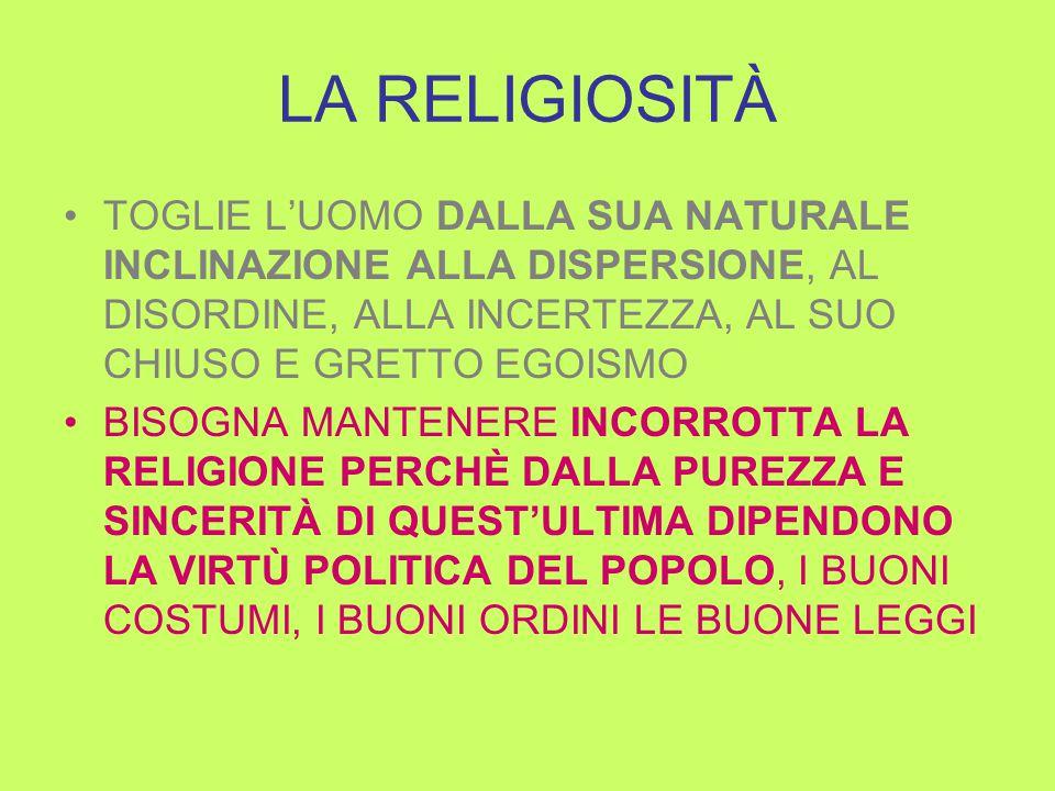 LA RELIGIOSITÀ TOGLIE L'UOMO DALLA SUA NATURALE INCLINAZIONE ALLA DISPERSIONE, AL DISORDINE, ALLA INCERTEZZA, AL SUO CHIUSO E GRETTO EGOISMO BISOGNA MANTENERE INCORROTTA LA RELIGIONE PERCHÈ DALLA PUREZZA E SINCERITÀ DI QUEST'ULTIMA DIPENDONO LA VIRTÙ POLITICA DEL POPOLO, I BUONI COSTUMI, I BUONI ORDINI LE BUONE LEGGI