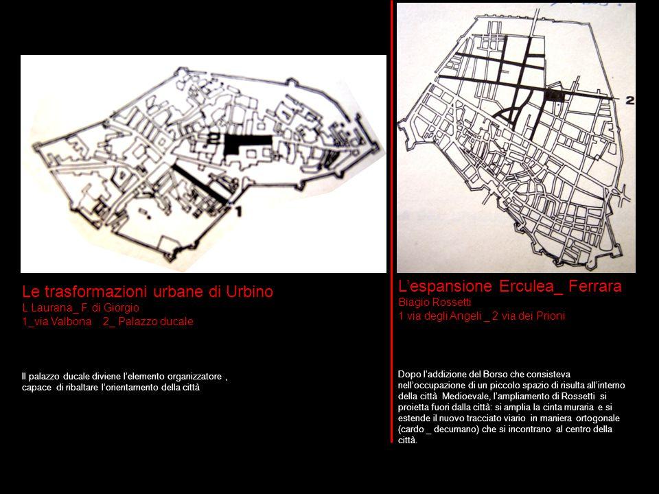 L'espansione Erculea_ Ferrara Biagio Rossetti 1 via degli Angeli _ 2 via dei Prioni Le trasformazioni urbane di Urbino L.Laurana_ F. di Giorgio 1_via
