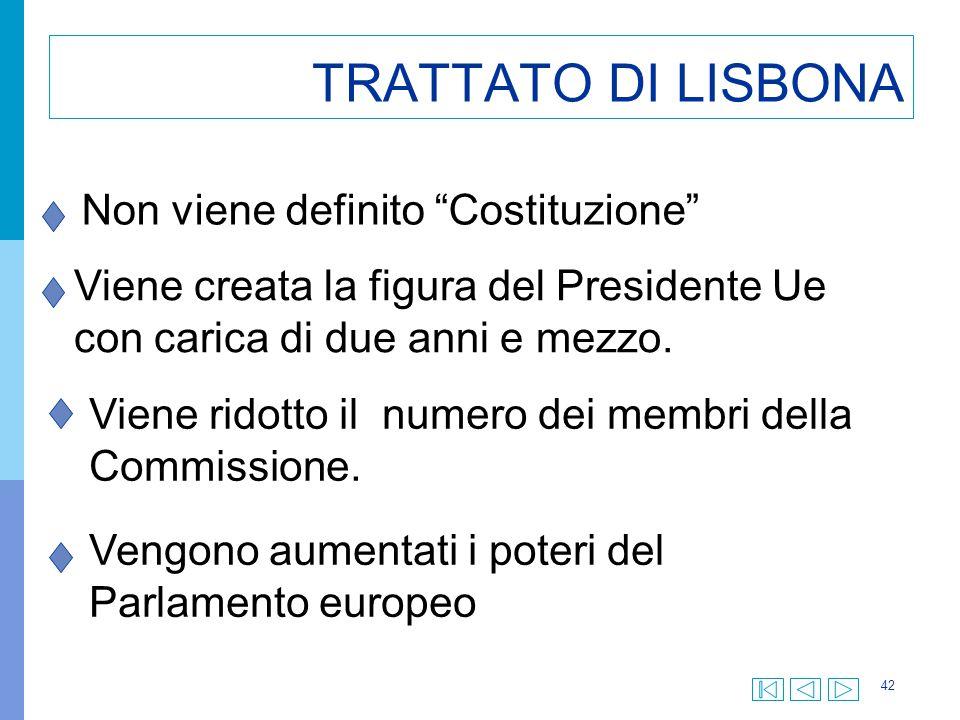 """42 TRATTATO DI LISBONA Non viene definito """"Costituzione"""" Viene creata la figura del Presidente Ue con carica di due anni e mezzo. Viene ridotto il num"""