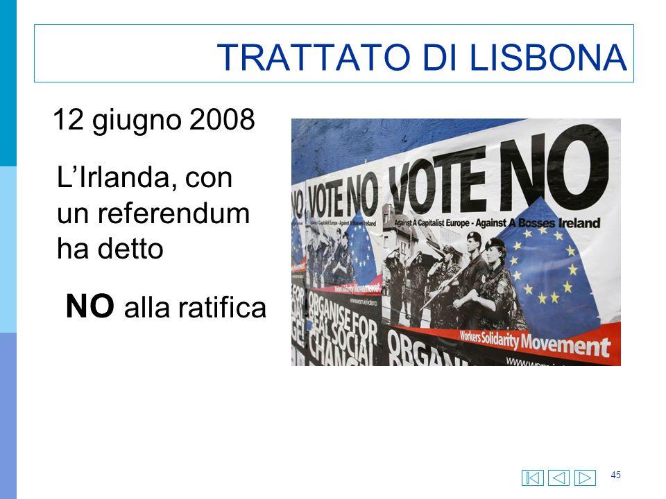 45 TRATTATO DI LISBONA L'Irlanda, con un referendum ha detto NO alla ratifica 12 giugno 2008