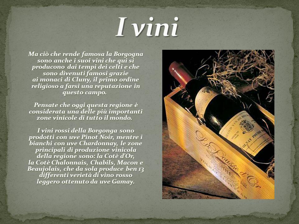 Ma ciò che rende famosa la Borgogna sono anche i suoi vini che qui si producono dai tempi dei celti e che sono divenuti famosi grazie ai monaci di Clu