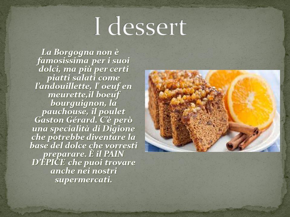 La Borgogna non è famosissima per i suoi dolci, ma più per certi piatti salati come l'andouillette, l' oeuf en meurette,il boeuf bourguignon, la pauch