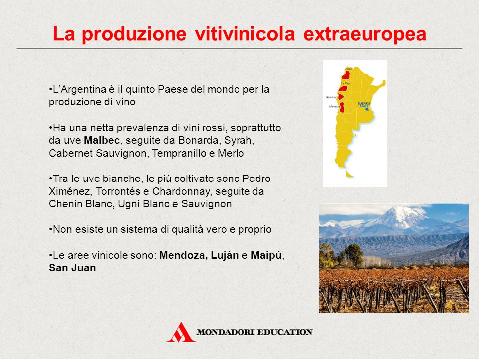 La produzione vitivinicola extraeuropea L'Argentina è il quinto Paese del mondo per la produzione di vino Ha una netta prevalenza di vini rossi, soprattutto da uve Malbec, seguite da Bonarda, Syrah, Cabernet Sauvignon, Tempranillo e Merlo Tra le uve bianche, le più coltivate sono Pedro Ximénez, Torrontés e Chardonnay, seguite da Chenin Blanc, Ugni Blanc e Sauvignon Non esiste un sistema di qualità vero e proprio Le aree vinicole sono: Mendoza, Lujàn e Maipú, San Juan