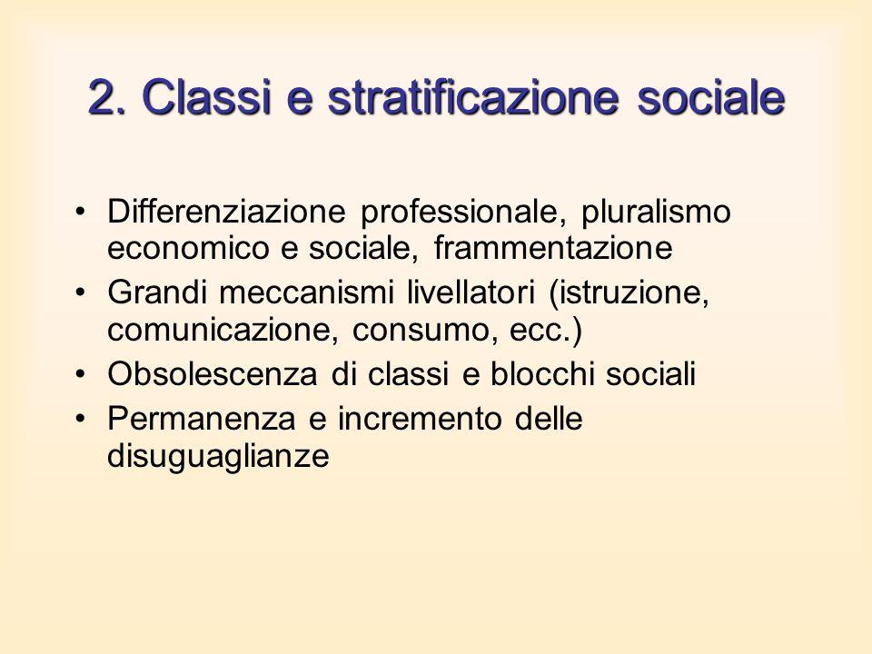 2. Classi e stratificazione sociale Differenziazione professionale, pluralismo economico e sociale, frammentazione Grandi meccanismi livellatori (istr